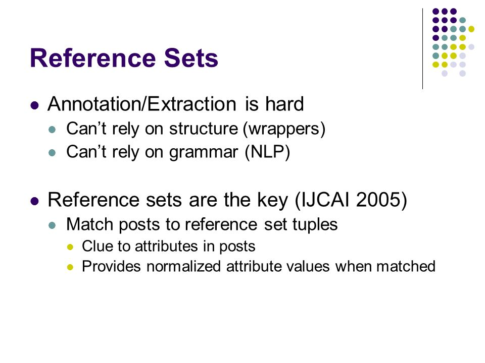 Reference Sets Annotation/Extraction is hard Cant rely on structure (wrappers) Cant rely on grammar (NLP) Reference sets are the key (IJCAI 2005) Match posts to reference set tuples Clue to attributes in posts Provides normalized attribute values when matched