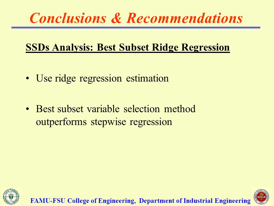 Conclusions & Recommendations SSDs Analysis: Best Subset Ridge Regression Use ridge regression estimation Best subset variable selection method outperforms stepwise regression FAMU-FSU College of Engineering, Department of Industrial Engineering