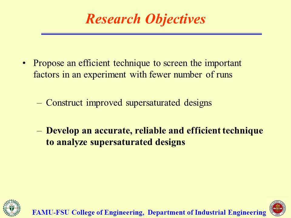 Research Objectives Propose an efficient technique to screen the important factors in an experiment with fewer number of runs –Construct improved supersaturated designs –Develop an accurate, reliable and efficient technique to analyze supersaturated designs FAMU-FSU College of Engineering, Department of Industrial Engineering