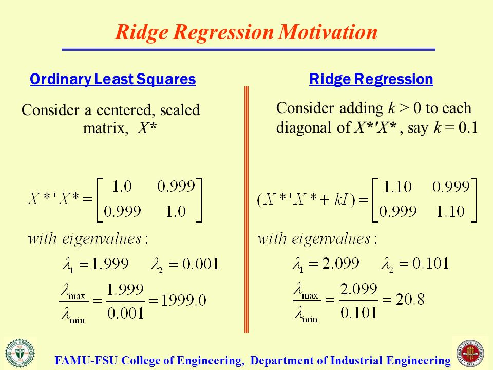 Ridge Regression Motivation Consider a centered, scaled matrix, X* Consider adding k > 0 to each diagonal of X* X*, say k = 0.1 FAMU-FSU College of Engineering, Department of Industrial Engineering Ordinary Least SquaresRidge Regression