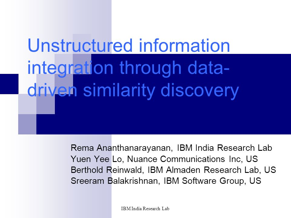 IBM India Research Lab Unstructured information integration through data- driven similarity discovery Rema Ananthanarayanan, IBM India Research Lab Yuen Yee Lo, Nuance Communications Inc, US Berthold Reinwald, IBM Almaden Research Lab, US Sreeram Balakrishnan, IBM Software Group, US