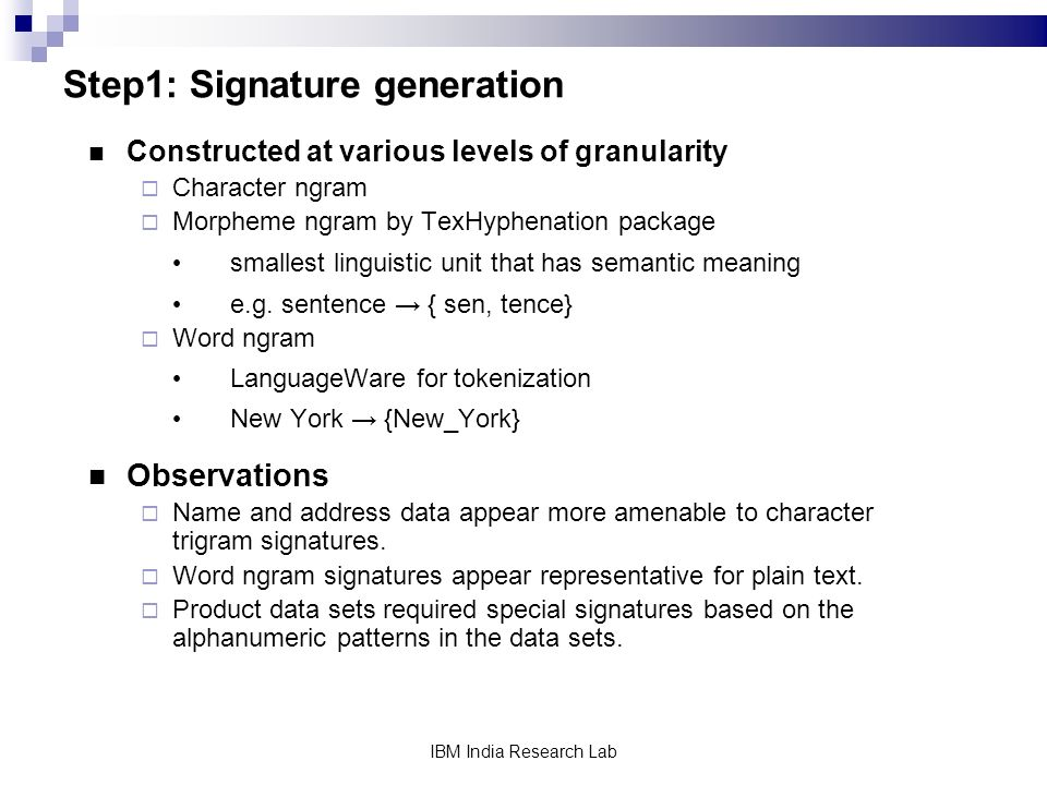 IBM India Research Lab Step1: Signature generation Constructed at various levels of granularity Character ngram Morpheme ngram by TexHyphenation package smallest linguistic unit that has semantic meaning e.g.