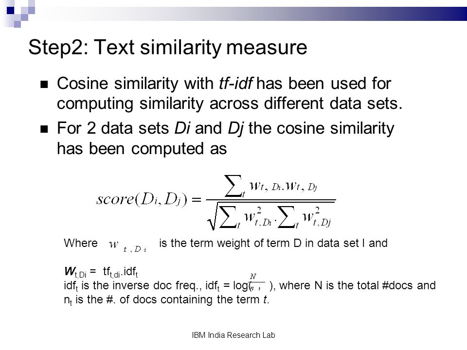 IBM India Research Lab Step2: Text similarity measure Cosine similarity with tf-idf has been used for computing similarity across different data sets.