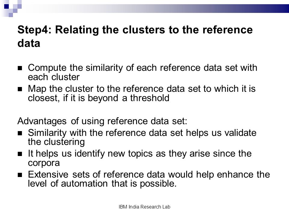 IBM India Research Lab Step4: Relating the clusters to the reference data Compute the similarity of each reference data set with each cluster Map the cluster to the reference data set to which it is closest, if it is beyond a threshold Advantages of using reference data set: Similarity with the reference data set helps us validate the clustering It helps us identify new topics as they arise since the corpora Extensive sets of reference data would help enhance the level of automation that is possible.