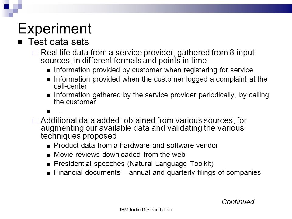 IBM India Research Lab Experiment Test data sets Real life data from a service provider, gathered from 8 input sources, in different formats and points in time: Information provided by customer when registering for service Information provided when the customer logged a complaint at the call-center Information gathered by the service provider periodically, by calling the customer...