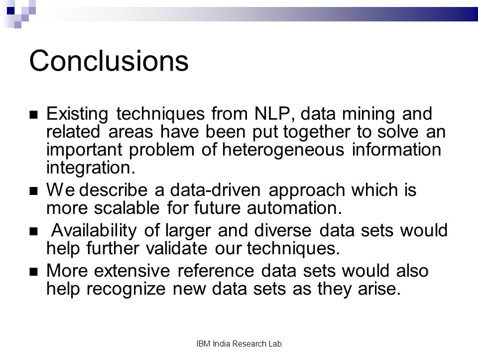 IBM India Research Lab Conclusions Existing techniques from NLP, data mining and related areas have been put together to solve an important problem of heterogeneous information integration.