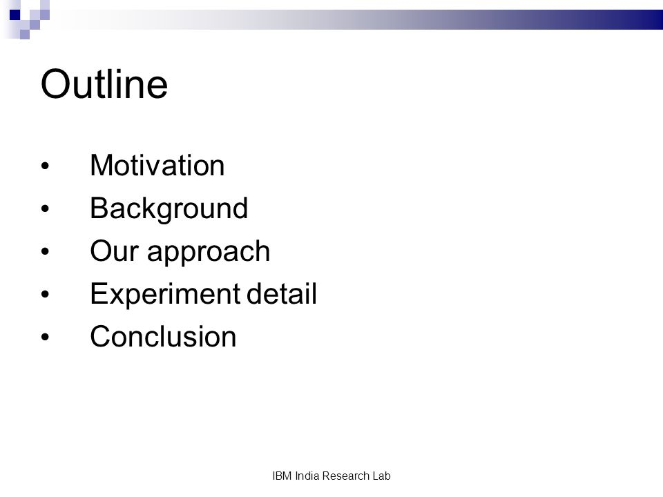 IBM India Research Lab Outline Motivation Background Our approach Experiment detail Conclusion