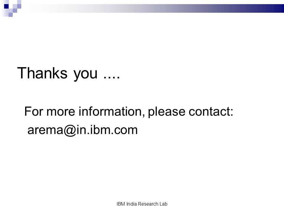 IBM India Research Lab Thanks you.... For more information, please contact: arema@in.ibm.com