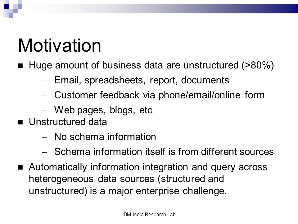 IBM India Research Lab Motivation Huge amount of business data are unstructured (>80%) – Email, spreadsheets, report, documents – Customer feedback via phone/email/online form – Web pages, blogs, etc Unstructured data – No schema information – Schema information itself is from different sources Automatically information integration and query across heterogeneous data sources (structured and unstructured) is a major enterprise challenge.