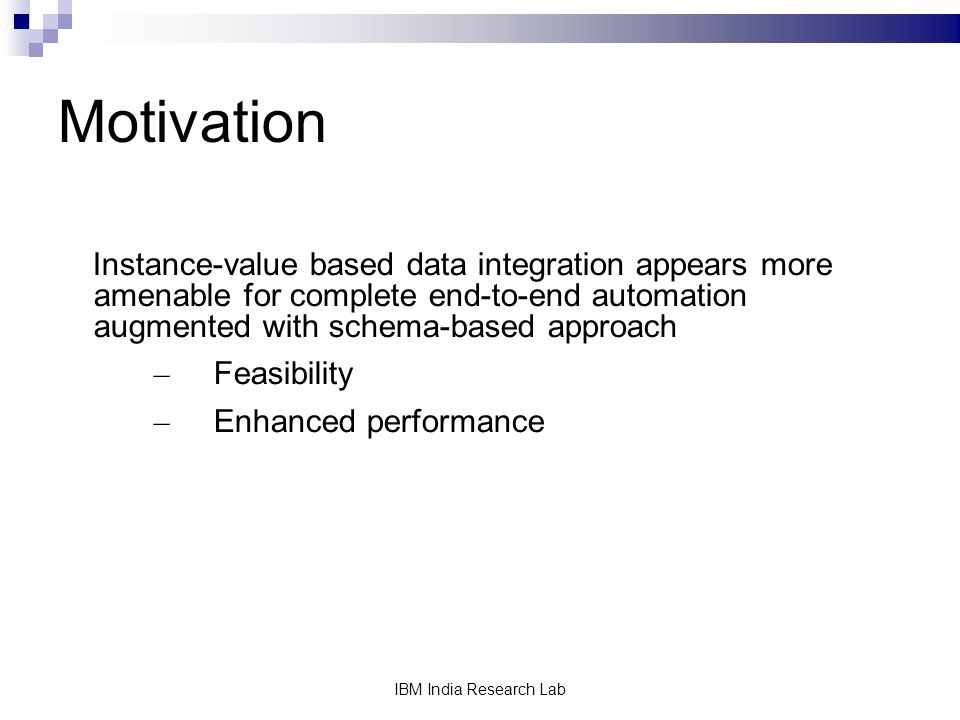 IBM India Research Lab Motivation Instance-value based data integration appears more amenable for complete end-to-end automation augmented with schema-based approach – Feasibility – Enhanced performance