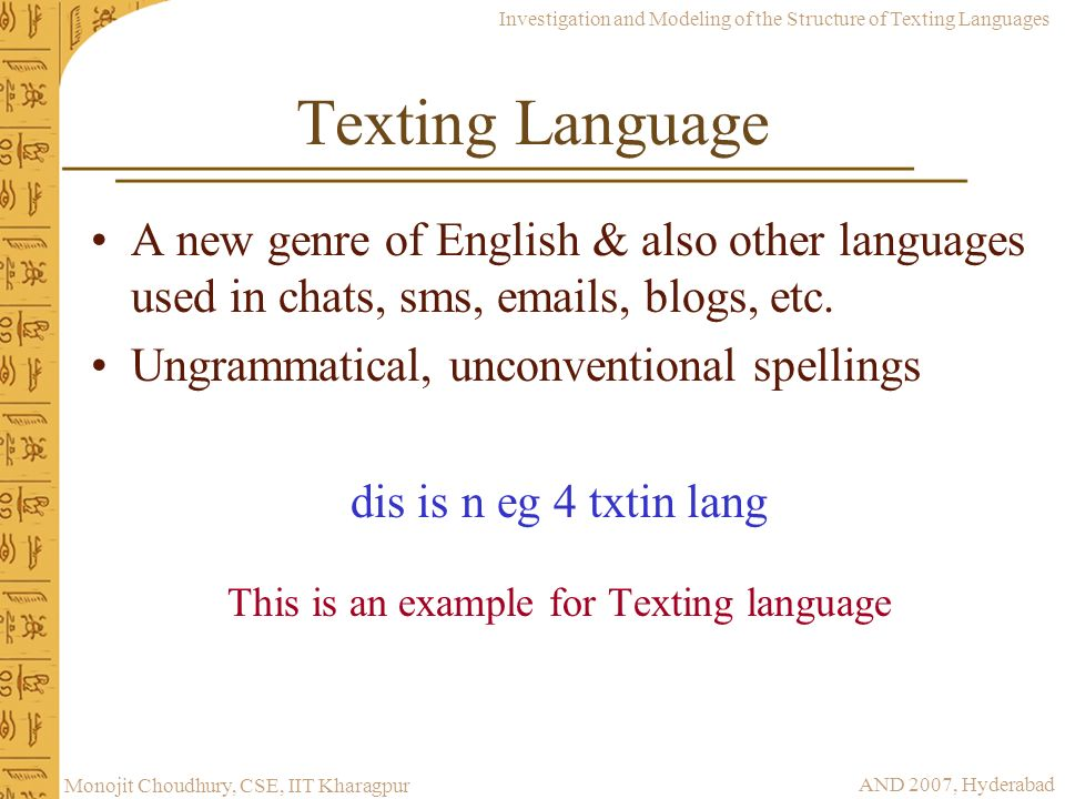 Investigation and Modeling of the Structure of Texting Languages AND 2007, Hyderabad Monojit Choudhury, CSE, IIT Kharagpur Texting Language A new genr