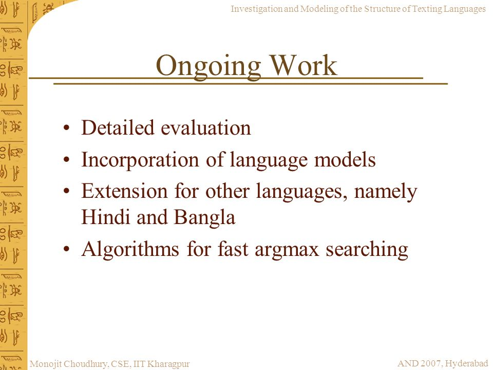 Investigation and Modeling of the Structure of Texting Languages AND 2007, Hyderabad Monojit Choudhury, CSE, IIT Kharagpur Ongoing Work Detailed evalu
