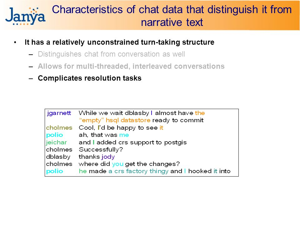 Characteristics of chat data that distinguish it from narrative text It has a relatively unconstrained turn-taking structure –Distinguishes chat from conversation as well –Allows for multi-threaded, interleaved conversations –Complicates resolution tasks