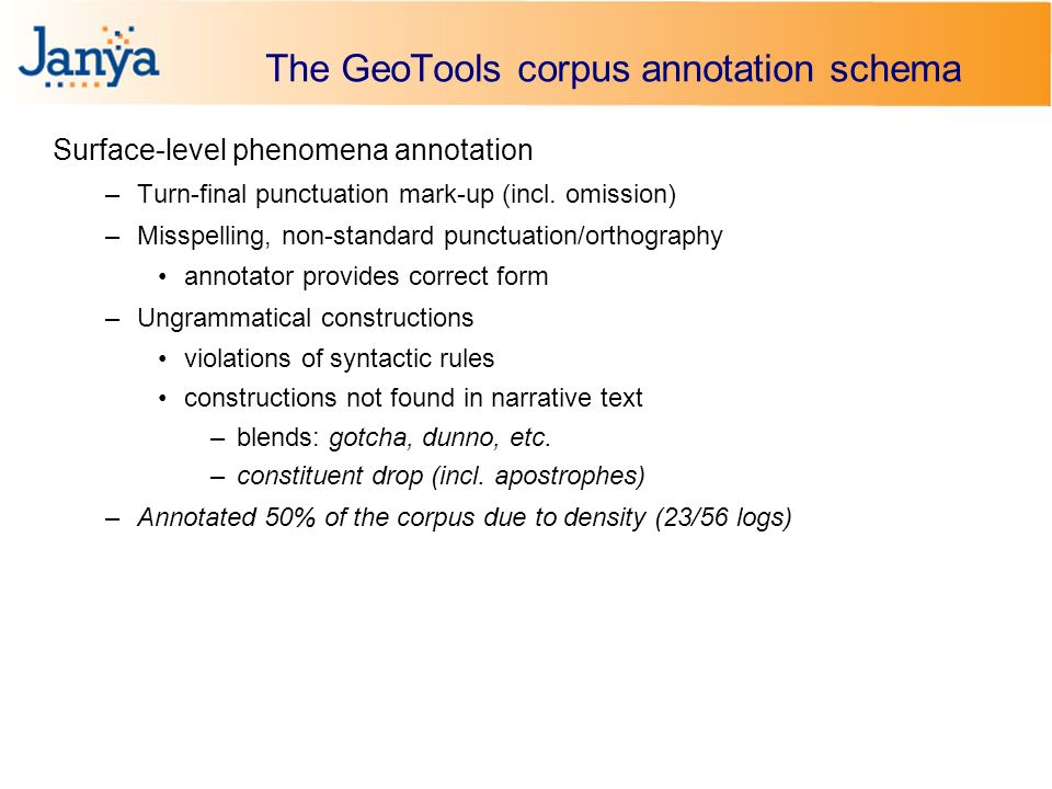 The GeoTools corpus annotation schema Surface-level phenomena annotation –Turn-final punctuation mark-up (incl.