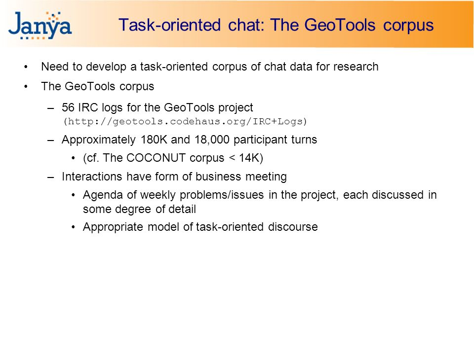 Task-oriented chat: The GeoTools corpus Need to develop a task-oriented corpus of chat data for research The GeoTools corpus –56 IRC logs for the GeoTools project (http://geotools.codehaus.org/IRC+Logs) –Approximately 180K and 18,000 participant turns (cf.