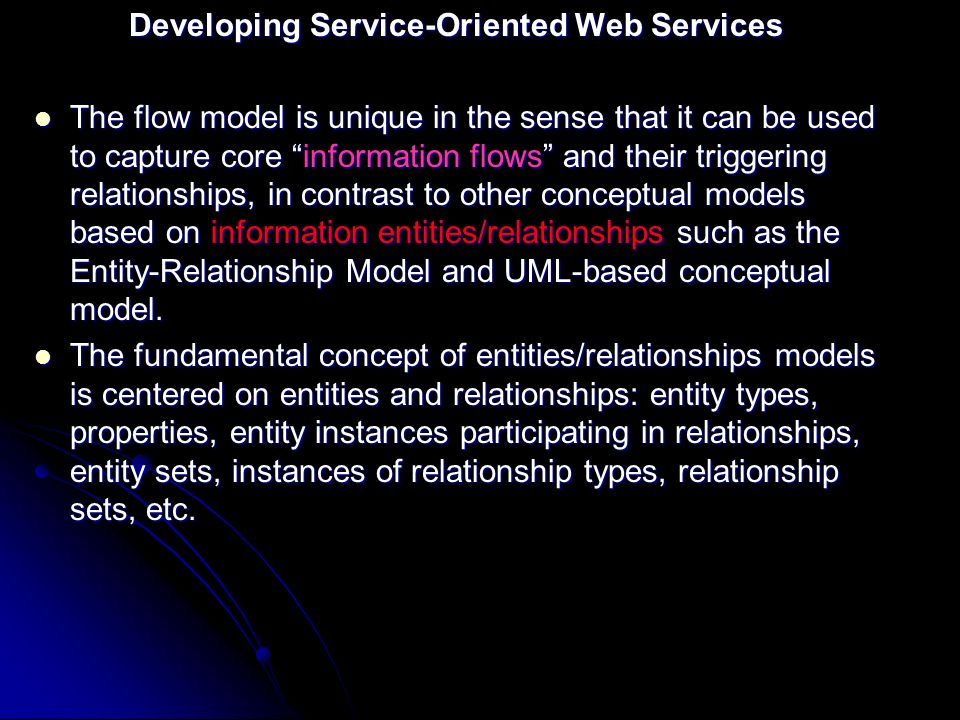 Developing Service-Oriented Web Services The flow model is unique in the sense that it can be used to capture core information flows and their triggering relationships, in contrast to other conceptual models based on information entities/relationships such as the Entity-Relationship Model and UML-based conceptual model.