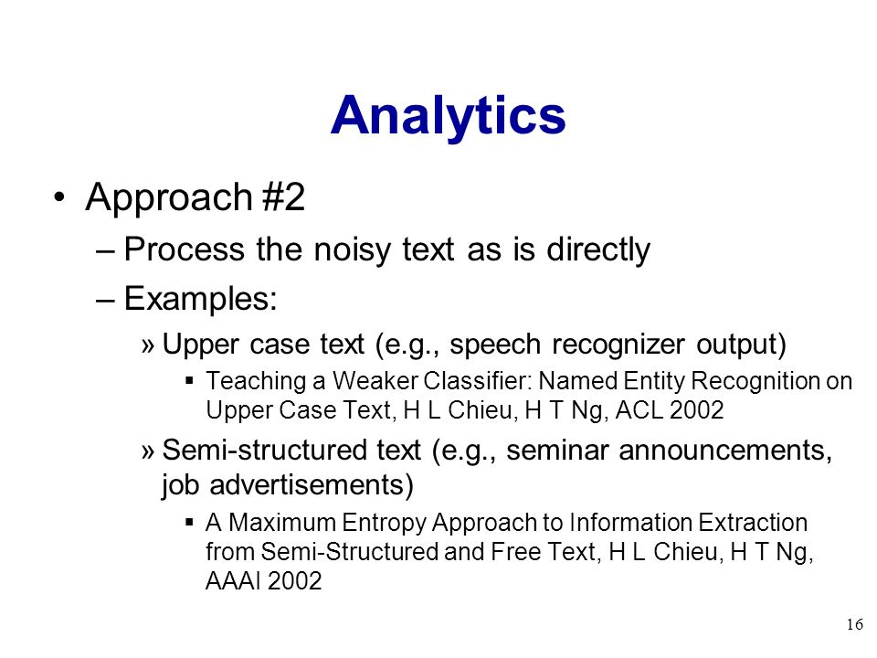 16 Analytics Approach #2 –Process the noisy text as is directly –Examples: »Upper case text (e.g., speech recognizer output) Teaching a Weaker Classif