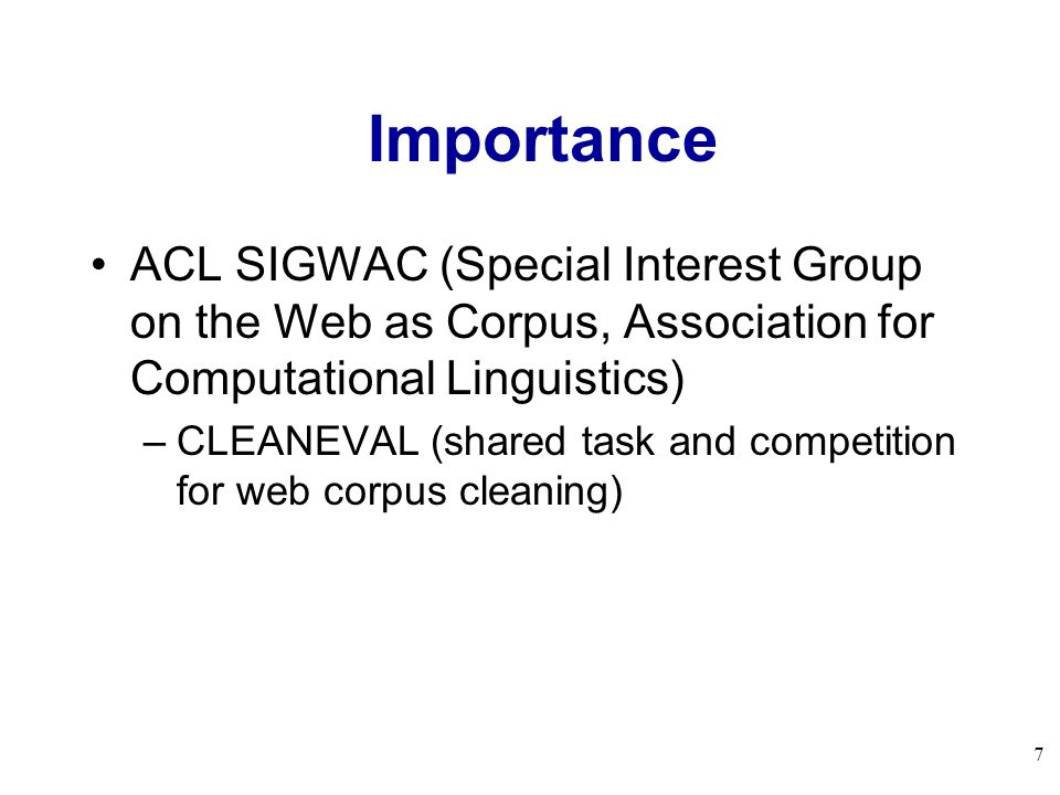 7 Importance ACL SIGWAC (Special Interest Group on the Web as Corpus, Association for Computational Linguistics) –CLEANEVAL (shared task and competiti