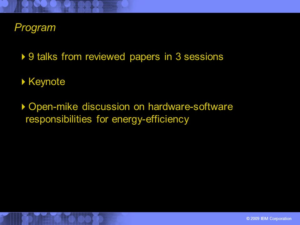 © 2009 IBM Corporation 9 talks from reviewed papers in 3 sessions Keynote Open-mike discussion on hardware-software responsibilities for energy-effici