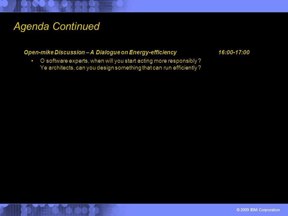 © 2009 IBM Corporation Agenda Continued Open-mike Discussion – A Dialogue on Energy-efficiency16:00-17:00 O software experts, when will you start acting more responsibly .