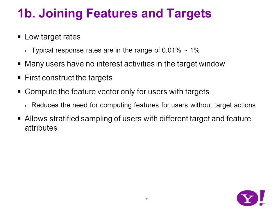 31 1b. Joining Features and Targets Low target rates Typical response rates are in the range of 0.01% ~ 1% Many users have no interest activities in t
