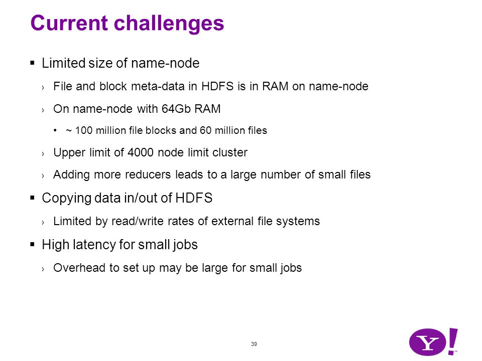 39 Current challenges Limited size of name-node File and block meta-data in HDFS is in RAM on name-node On name-node with 64Gb RAM ~ 100 million file
