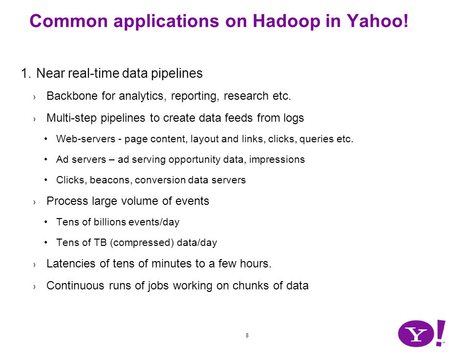 8 Common applications on Hadoop in Yahoo! 1.Near real-time data pipelines Backbone for analytics, reporting, research etc. Multi-step pipelines to cre