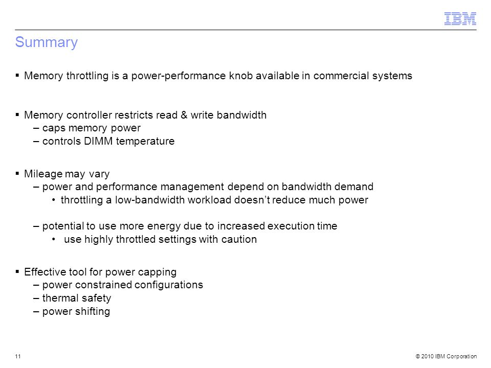 © 2010 IBM Corporation11 Summary Memory throttling is a power-performance knob available in commercial systems Memory controller restricts read & write bandwidth –caps memory power –controls DIMM temperature Mileage may vary –power and performance management depend on bandwidth demand throttling a low-bandwidth workload doesnt reduce much power –potential to use more energy due to increased execution time use highly throttled settings with caution Effective tool for power capping –power constrained configurations –thermal safety –power shifting