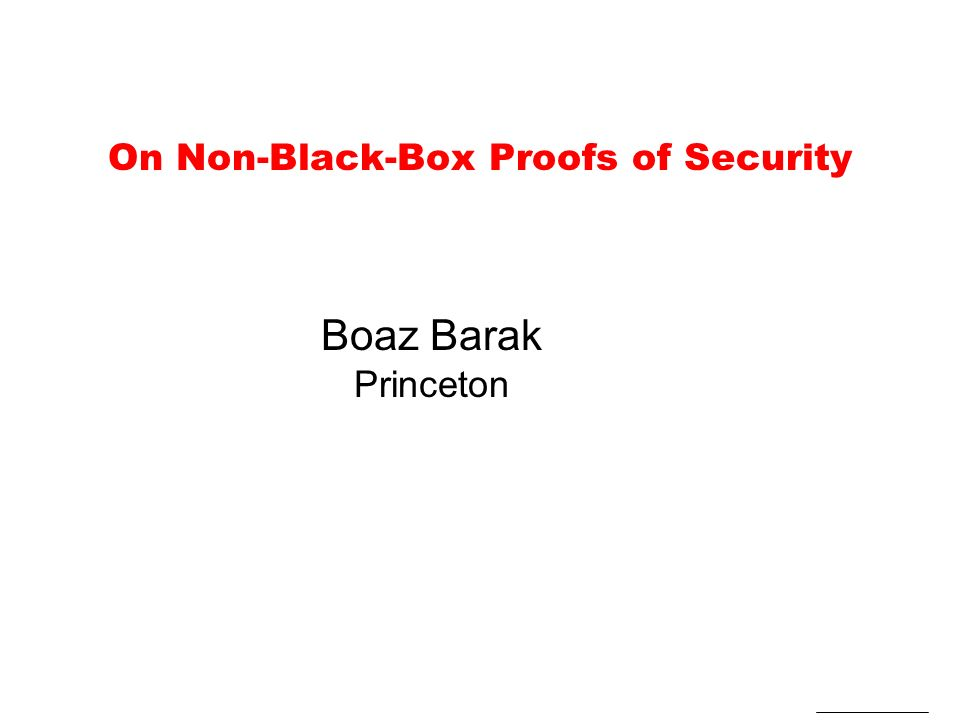 On Non-Black-Box Proofs of Security Boaz Barak Princeton