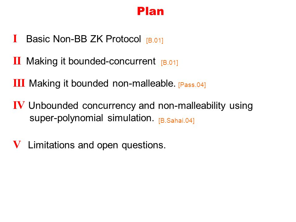 Plan I Basic Non-BB ZK Protocol [B.01] II Making it bounded-concurrent [B.01] III Making it bounded non-malleable.