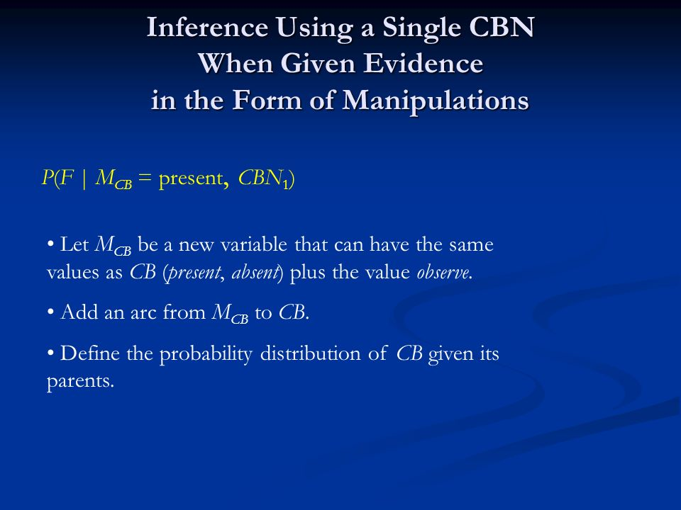 Inference Using a Single CBN When Given Evidence in the Form of Manipulations P(F | M CB = present, CBN 1 ) Let M CB be a new variable that can have the same values as CB (present, absent) plus the value observe.