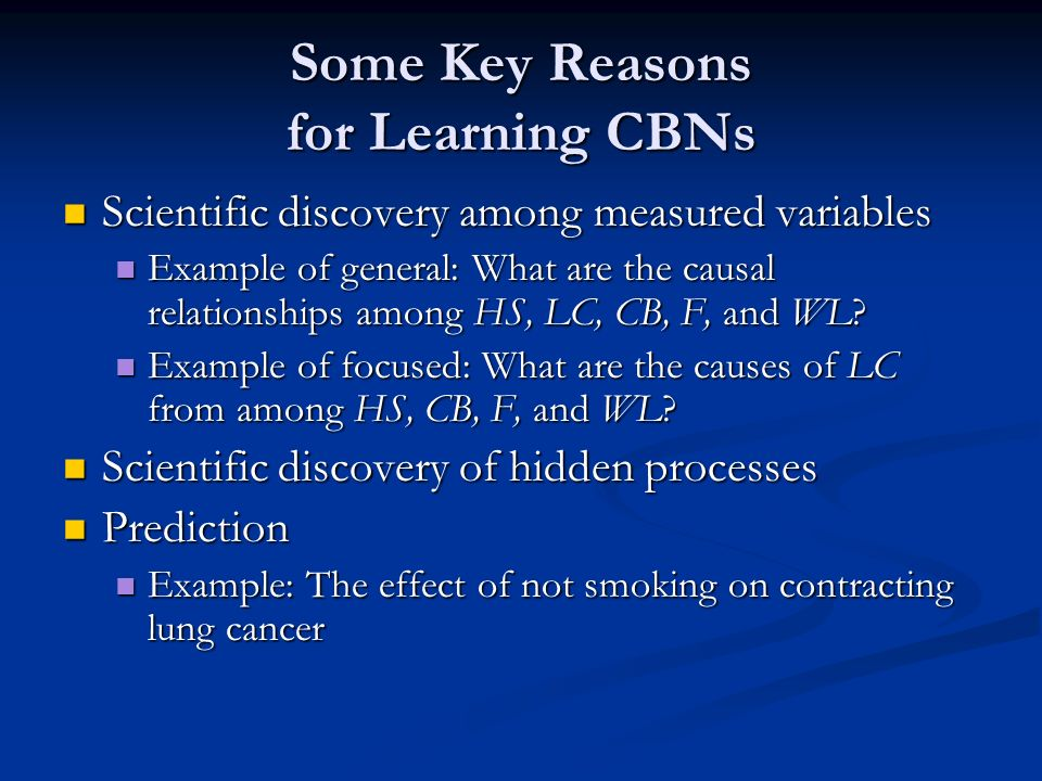 Some Key Reasons for Learning CBNs Scientific discovery among measured variables Scientific discovery among measured variables Example of general: What are the causal relationships among HS, LC, CB, F, and WL.
