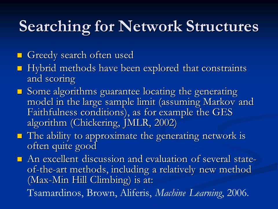 Searching for Network Structures Greedy search often used Greedy search often used Hybrid methods have been explored that constraints and scoring Hybr