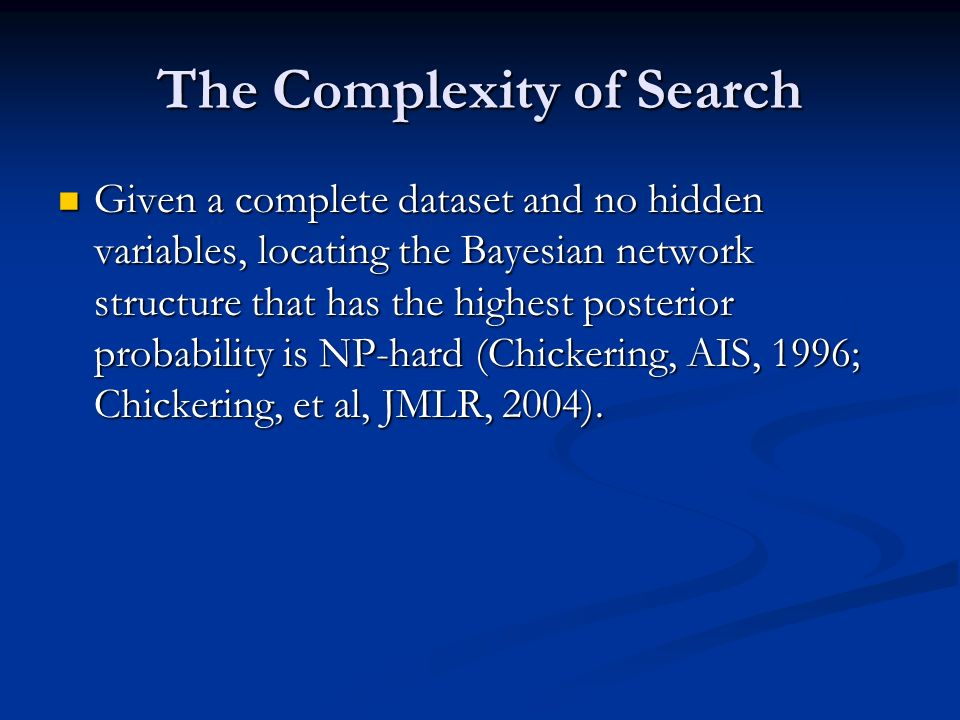 The Complexity of Search Given a complete dataset and no hidden variables, locating the Bayesian network structure that has the highest posterior probability is NP-hard (Chickering, AIS, 1996; Chickering, et al, JMLR, 2004).