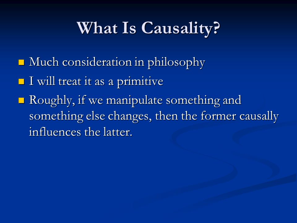 What Is Causality? Much consideration in philosophy Much consideration in philosophy I will treat it as a primitive I will treat it as a primitive Rou