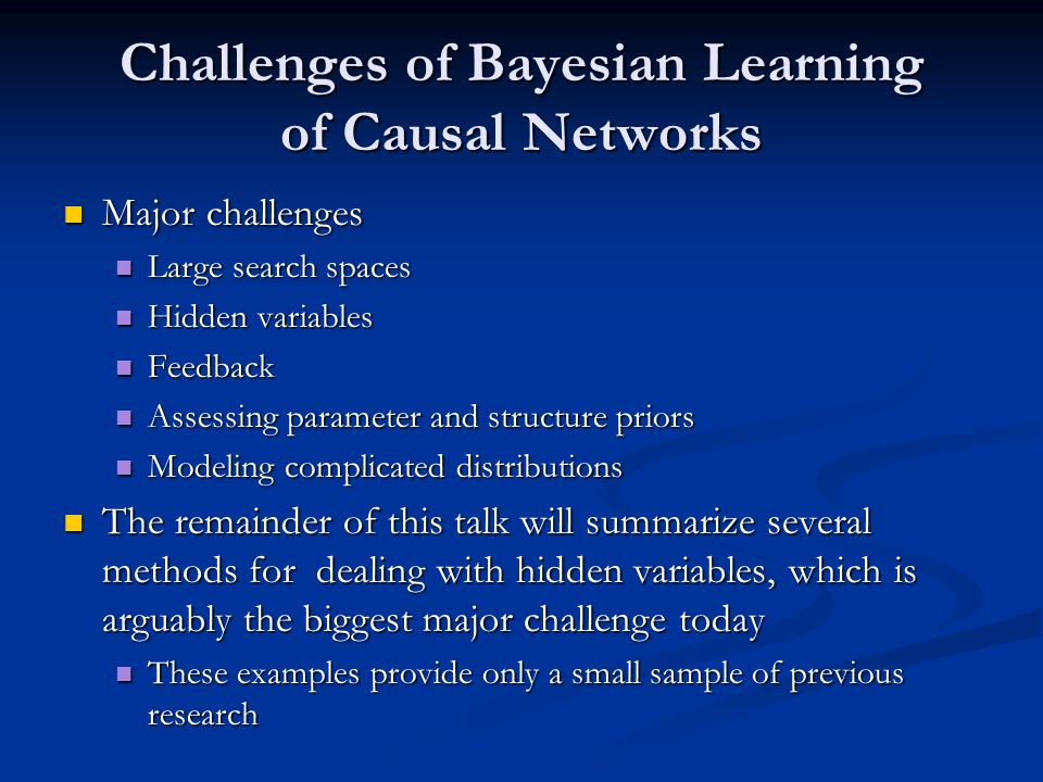 Challenges of Bayesian Learning of Causal Networks Major challenges Major challenges Large search spaces Large search spaces Hidden variables Hidden variables Feedback Feedback Assessing parameter and structure priors Assessing parameter and structure priors Modeling complicated distributions Modeling complicated distributions The remainder of this talk will summarize several methods for dealing with hidden variables, which is arguably the biggest major challenge today The remainder of this talk will summarize several methods for dealing with hidden variables, which is arguably the biggest major challenge today These examples provide only a small sample of previous research These examples provide only a small sample of previous research