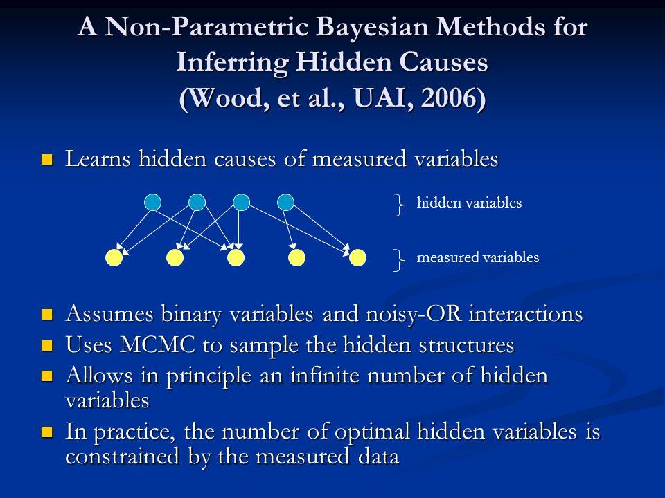 A Non-Parametric Bayesian Methods for Inferring Hidden Causes (Wood, et al., UAI, 2006) Learns hidden causes of measured variables Learns hidden cause