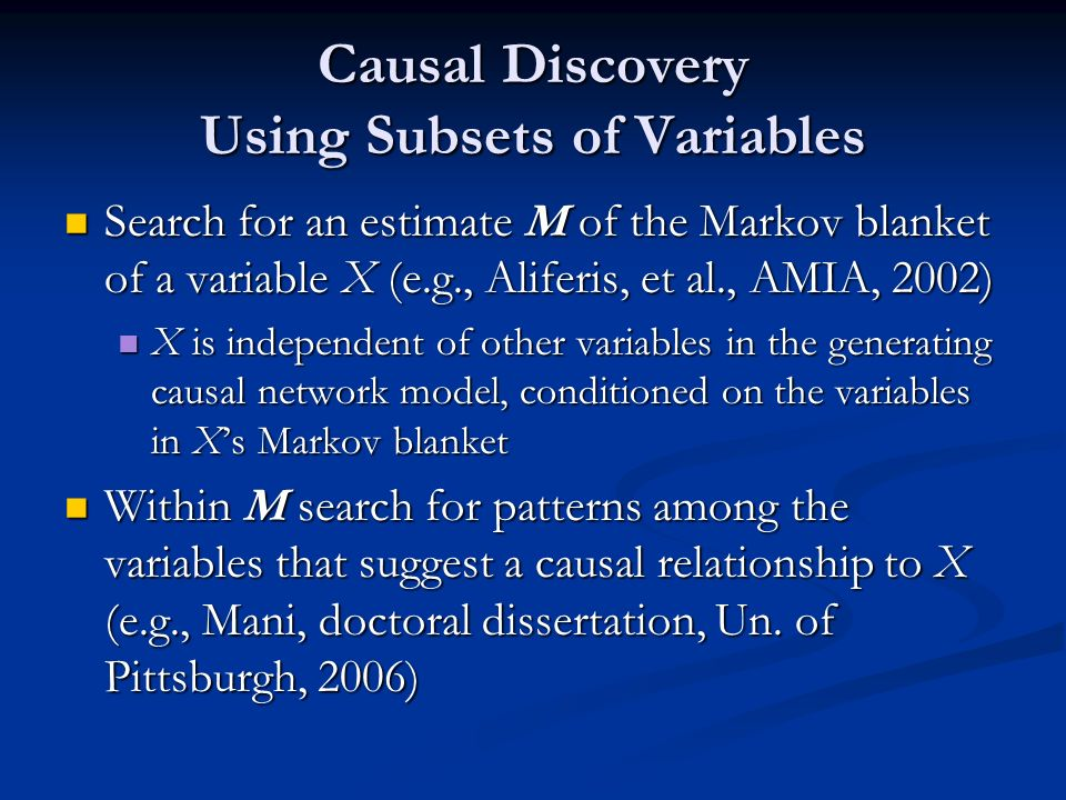 Causal Discovery Using Subsets of Variables Search for an estimate M of the Markov blanket of a variable X (e.g., Aliferis, et al., AMIA, 2002) Search for an estimate M of the Markov blanket of a variable X (e.g., Aliferis, et al., AMIA, 2002) X is independent of other variables in the generating causal network model, conditioned on the variables in Xs Markov blanket X is independent of other variables in the generating causal network model, conditioned on the variables in Xs Markov blanket Within M search for patterns among the variables that suggest a causal relationship to X (e.g., Mani, doctoral dissertation, Un.