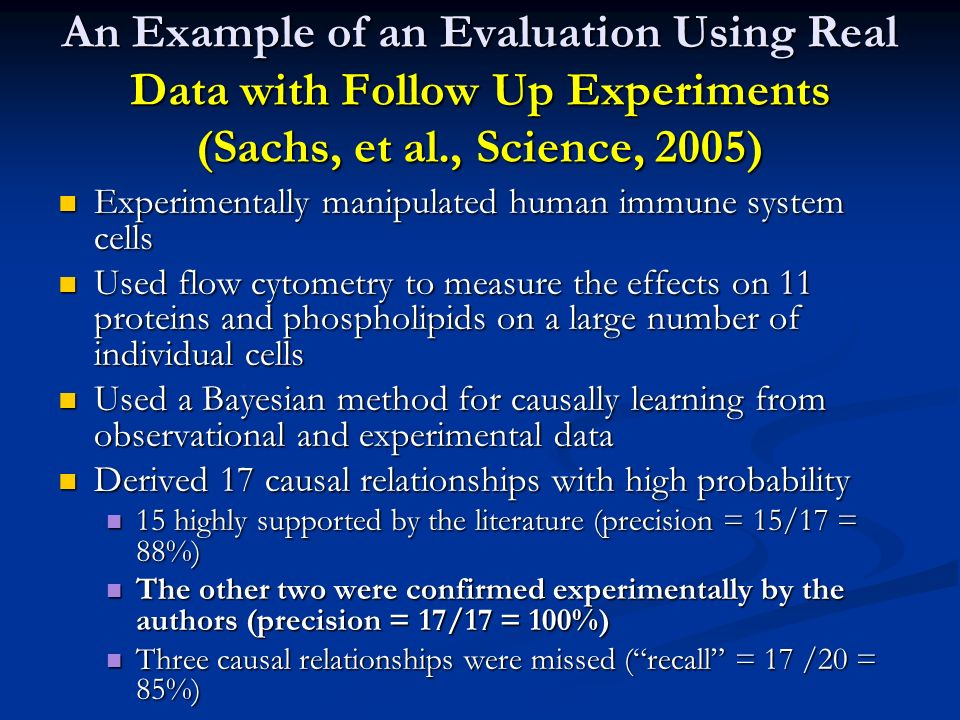 An Example of an Evaluation Using Real Data with Follow Up Experiments (Sachs, et al., Science, 2005) Experimentally manipulated human immune system c