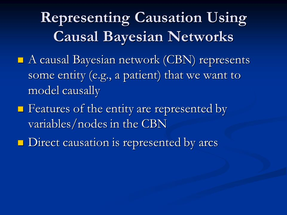 Representing Causation Using Causal Bayesian Networks A causal Bayesian network (CBN) represents some entity (e.g., a patient) that we want to model c