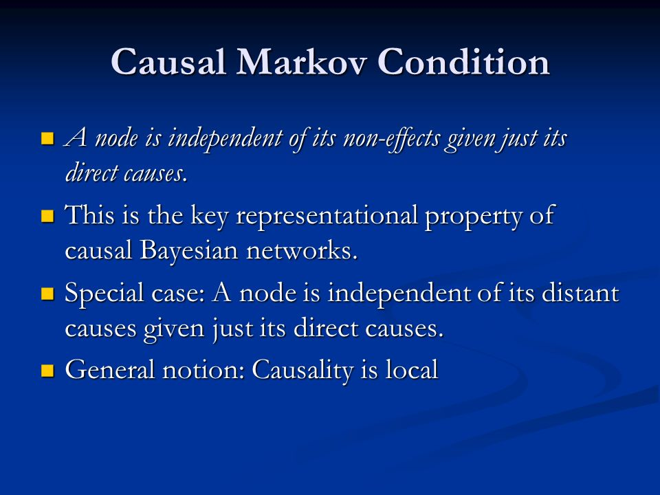 Causal Markov Condition A node is independent of its non-effects given just its direct causes. A node is independent of its non-effects given just its
