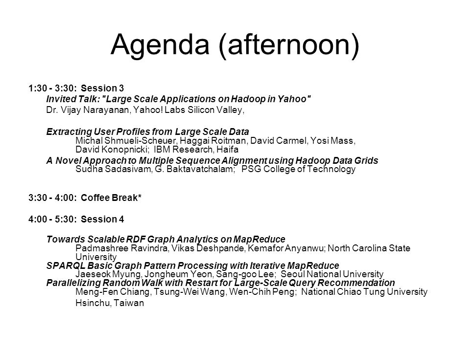 Agenda (afternoon) 1:30 - 3:30: Session 3 Invited Talk: Large Scale Applications on Hadoop in Yahoo Dr.