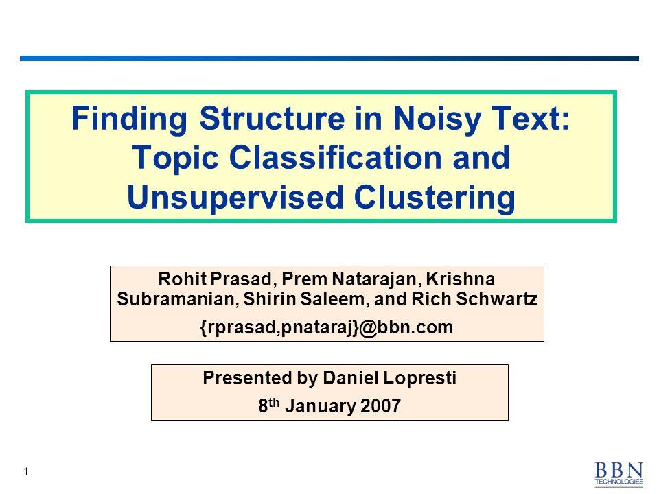 1 Finding Structure in Noisy Text: Topic Classification and Unsupervised Clustering Rohit Prasad, Prem Natarajan, Krishna Subramanian, Shirin Saleem, and Rich Schwartz {rprasad,pnataraj}@bbn.com Presented by Daniel Lopresti 8 th January 2007