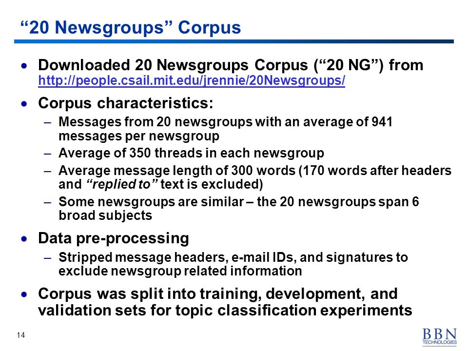 14 20 Newsgroups Corpus Downloaded 20 Newsgroups Corpus (20 NG) from http://people.csail.mit.edu/jrennie/20Newsgroups/ Corpus characteristics: –Messages from 20 newsgroups with an average of 941 messages per newsgroup –Average of 350 threads in each newsgroup –Average message length of 300 words (170 words after headers and replied to text is excluded) –Some newsgroups are similar – the 20 newsgroups span 6 broad subjects Data pre-processing –Stripped message headers, e-mail IDs, and signatures to exclude newsgroup related information Corpus was split into training, development, and validation sets for topic classification experiments