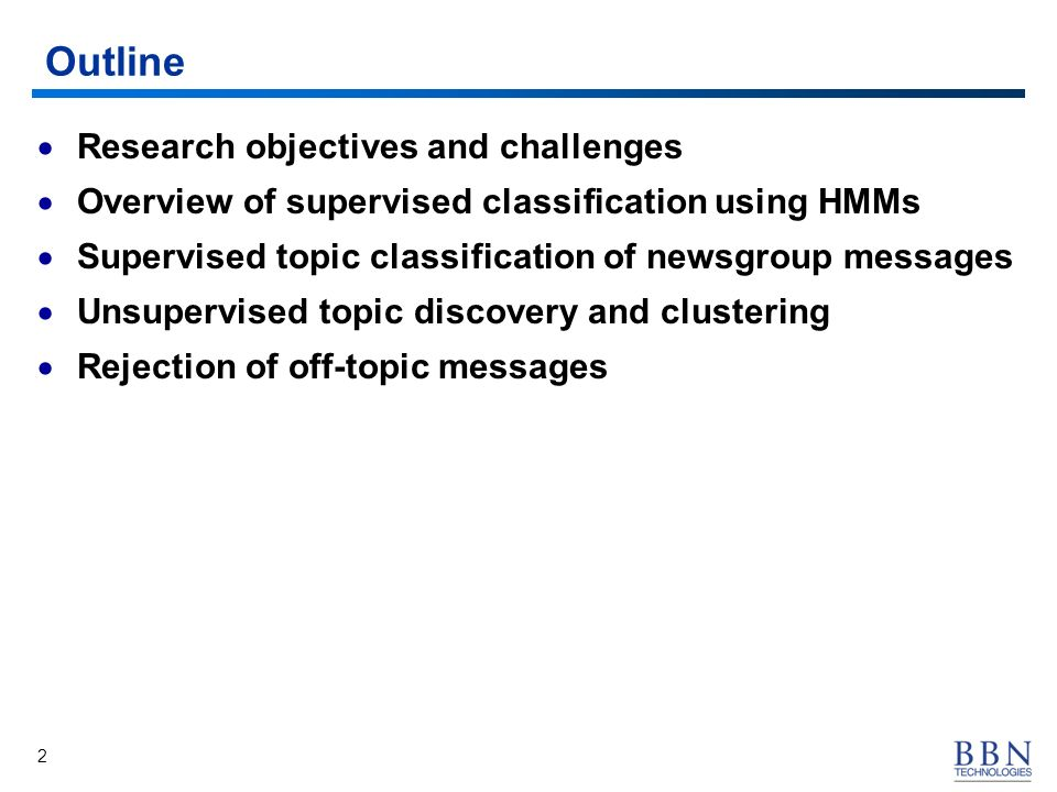 2 Outline Research objectives and challenges Overview of supervised classification using HMMs Supervised topic classification of newsgroup messages Unsupervised topic discovery and clustering Rejection of off-topic messages