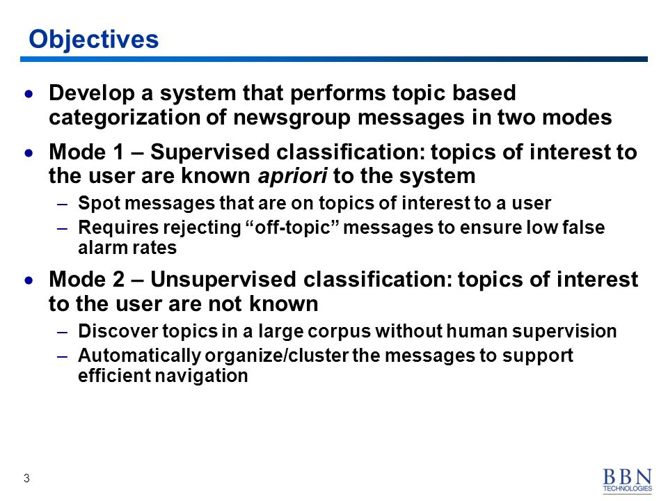 3 Objectives Develop a system that performs topic based categorization of newsgroup messages in two modes Mode 1 – Supervised classification: topics of interest to the user are known apriori to the system –Spot messages that are on topics of interest to a user –Requires rejecting off-topic messages to ensure low false alarm rates Mode 2 – Unsupervised classification: topics of interest to the user are not known –Discover topics in a large corpus without human supervision –Automatically organize/cluster the messages to support efficient navigation