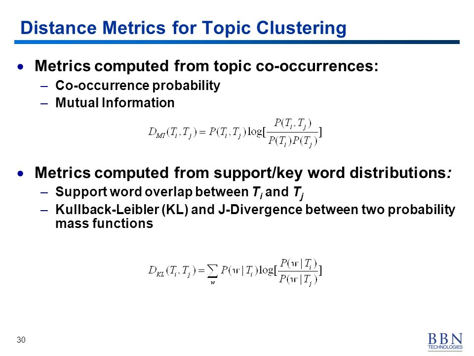 30 Distance Metrics for Topic Clustering Metrics computed from topic co-occurrences: –Co-occurrence probability –Mutual Information Metrics computed f