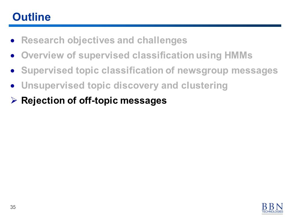 35 Outline Research objectives and challenges Overview of supervised classification using HMMs Supervised topic classification of newsgroup messages Unsupervised topic discovery and clustering Rejection of off-topic messages