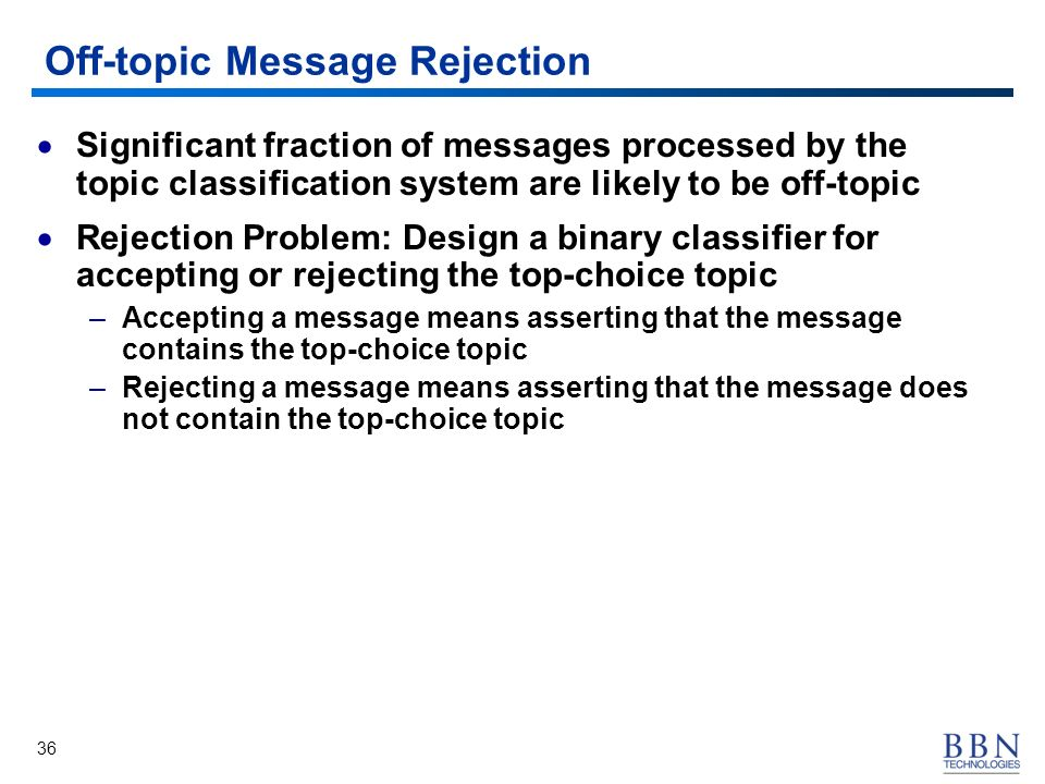 36 Off-topic Message Rejection Significant fraction of messages processed by the topic classification system are likely to be off-topic Rejection Problem: Design a binary classifier for accepting or rejecting the top-choice topic –Accepting a message means asserting that the message contains the top-choice topic –Rejecting a message means asserting that the message does not contain the top-choice topic