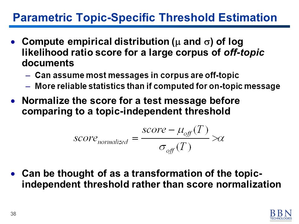 38 Parametric Topic-Specific Threshold Estimation Compute empirical distribution ( and ) of log likelihood ratio score for a large corpus of off-topic documents –Can assume most messages in corpus are off-topic –More reliable statistics than if computed for on-topic message Normalize the score for a test message before comparing to a topic-independent threshold Can be thought of as a transformation of the topic- independent threshold rather than score normalization